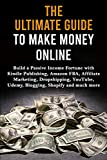 The Ultimate Guide to Make Money Online: Build a Passive Income Fortune with Kindle Publishing, Amazon FBA, Affiliate Marketing, Dropshipping, YouTube, Udemy, Blogging, Shopify and much more