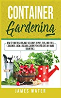 Container Gardening: How to Plant Fresh Organic Vegetables in Pots, Tubs, and Other Containers. Grow a Thriving Garden Even if You Live in a Small Urban Space.