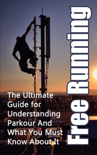 Free Running: The Ultimate Guide for Understanding Parkour And What You Must Know About It (Freerunning Books, Martial Discipline, Extreme Sports, Outdoor Recreation)