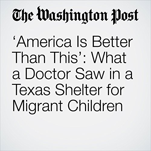 'America Is Better Than This': What a Doctor Saw in a Texas Shelter for Migrant Children copertina