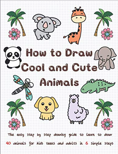 How to Draw Cool and Cute Animals: The Easy Step by Step Drawing Guide to Learn to Draw 40 Animals for Kids Teens and Adults in 6 Simple Steps