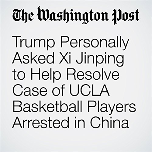 Trump Personally Asked Xi Jinping to Help Resolve Case of UCLA Basketball Players Arrested in China copertina