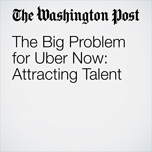 The Big Problem for Uber Now: Attracting Talent copertina