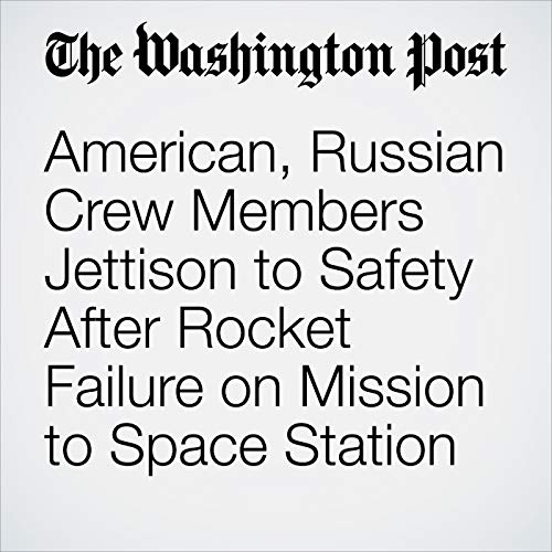 American, Russian Crew Members Jettison to Safety After Rocket Failure on Mission to Space Station copertina
