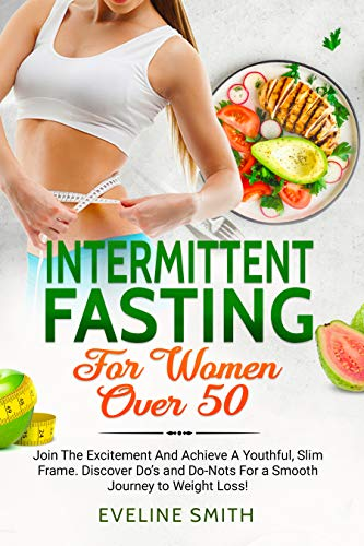 Intermittent Fasting For Women Over 50: Join The Excitement And Achieve A Youthful, Slim Frame - Discover Do's And Do-Not's For A Smooth Journey To Weight Loss! (English Edition)