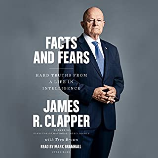 Facts and Fears     Hard Truths from a Life in Intelligence              Written by:                                                                                                                                 Trey Brown,                                                                                        James R. Clapper                               Narrated by:                                                                                                                                 Mark Bramhall                      Length: 18 hrs and 43 mins     32 ratings     Overall 4.7