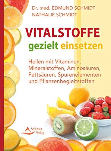 Vitalstoffe gezielt einsetzen- Heilen mit Vitaminen, Mineralstoffen, Aminosäuren, Fettsäuren, Spurenelementen und Pflanzenbegleitst