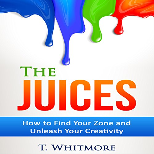 The Juices: How to Find Your Zone and Unleash Your Creativity cover art