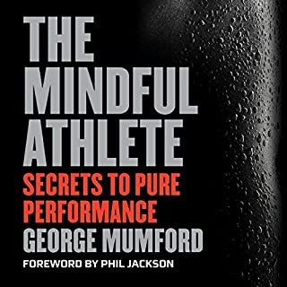 The Mindful Athlete     Secrets to Pure Performance              Written by:                                                                                                                                 George Mumford,                                                                                        Phil Jackson - foreword                               Narrated by:                                                                                                                                 J. D. Jackson                      Length: 4 hrs and 50 mins     39 ratings     Overall 4.1