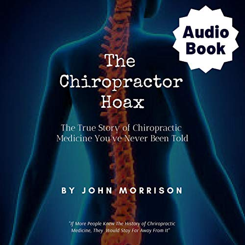 The Chiropractor Hoax: The True Story of Chiropractic Medicine You've Never Been Told audiobook cover art