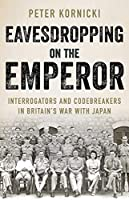 Eavesdropping on the Emperor: Interrogators and Codebreakers in Britain's War With Japan