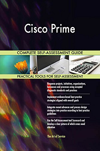 Cisco Prime All-Inclusive Self-Assessment - More than 720 Success Criteria, Instant Visual Insights, Comprehensive Spreadsheet Dashboard, Auto-Prioritized for Quick Results