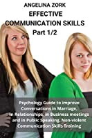 Effective communication skills PART 1: Psychology Guide to Improve Conversations in Marriage, in Relationships, in Business Meetings and in Public Speaking. Non-Violent Communication Skills Training: Psychology Guide to Improve Conversations in