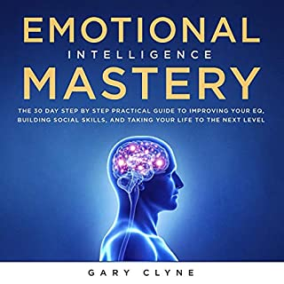 Emotional Intelligence Mastery: The 30 Day Step by Step Practical Guide to Improving Your EQ, Building Social Skills, and Taking Your Life to the Next Level cover art