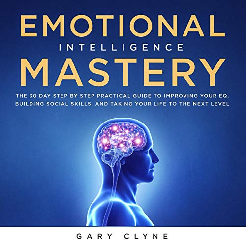 Emotional Intelligence Mastery: The 30 Day Step by Step Practical Guide to Improving Your EQ, Building Social Skills, and Taking Your Life to the Next Level audiobook cover art