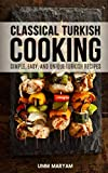 Classical Turkish Cooking: Simple, Easy, and Unique Turkish Recipes (Turkish Cooking, Turkish Cookbook, Turkish Recipes) (Volume 1)