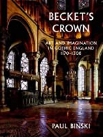 Becket's Crown: Art and Imagination in Gothic England 1170-1300 (The Paul Mellon Centre for Studies in British Art)