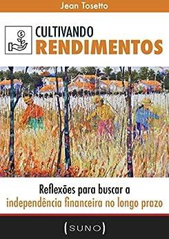 Cultivando Rendimentos: Reflexões para buscar a independência financeira no longo prazo (Suno Autores Livro 1) por [Jean Tosetto, Tiago Reis]