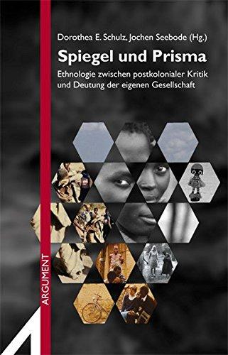 Spiegel und Prisma: Ethnologie zwischen postkolonialer Kritik und Deutung der eigenen Gesellschaft. Festschrift für Ute Luig (Argument Sonderband / Neue Folge)