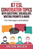 67 ESL Conversation Topics with Questions, Vocabulary, Writing Prompts & More:: For Teenagers and Adults (Teaching ESL Conversation and Speaking)