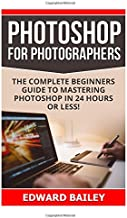 Photoshop for Photographers: The Complete Beginners Guide To Mastering Photoshop In 24 Hours Or Less! (Adobe Lightroom, Photoshop, photoshop cc, ... photographers, adobe photoshop) (Volume 1)