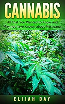 Cannabis: All that You Wanted to Know and May not have Known about Marijuana. by [Elijah Day]