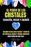 EL PODER DE LOS CRISTALES: SANACIÓN, MAGIA Y ENERGÍA - Mejora tu vida con la magia y poder de los cristales, gemas y piedras curativas - Meditación con cristales
