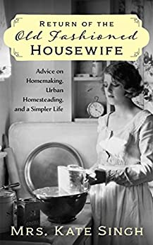 Return of the Old Fashioned Housewife: Advice on homemaking, urban homesteading, and a simpler life by [Kate Singh]