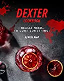 Dexter Cookbook: I Really Need... To Cook Something!...
