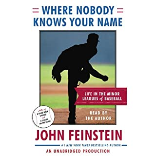 Where Nobody Knows Your Name     Life In the Minor Leagues of Baseball              By:                                                                                                                                 John Feinstein                               Narrated by:                                                                                                                                 John Feinstein                      Length: 11 hrs and 35 mins     259 ratings     Overall 4.3