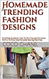 Homemade Trending Fashion Designs: Simplified Guide On How To Do It Yourself At Home With or Without Sophisticated Sewing Machines (English Edition)