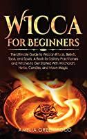 Wicca for Beginners: The Ultimate Guide to Wiccan Rituals, Beliefs, Tools, and Spells. A Book for Solitary Practitioners and Witches to Get Started With Witchcraft, Herbs, Candles, and Moon Magic (Wicca and Witchcraft)