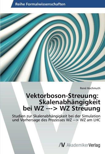 Vektorboson-Streuung: Skalenabhängigkeit bei WZ -> WZ Streuung: Studien zur Skalenabhängigkeit bei der Simulation und Vorhersage des Prozesses WZ --> ... LHC: Skalenabhangigkeit Bei Wz -> Wz Streuung