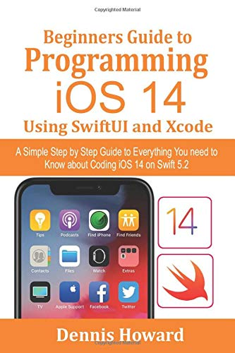 Beginners Guide to Programming iOS 14 Using SwiftUI and Xcode: A Simple Step by Step Guide to Everything You need to Know about Coding iOS 14 on Swift 5.2