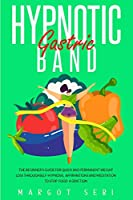 Hypnotic Gastric Band: The Beginner's Guide for Quick and Permanent Weight Loss Through Self-Hypnosis, Affirmations And Meditation to Stop Food Addiction (Weight Loss Hypnosis Book 2)