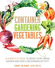 Container Gardening Vegetables: A Complete Guide to Grow Your Urban Garden and Have a Rewarding Activity
