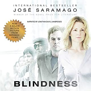 Blindness                   Written by:                                                                                                                                 Jose Saramago                               Narrated by:                                                                                                                                 Jonathan Davis                      Length: 12 hrs and 33 mins     1 rating     Overall 4.0
