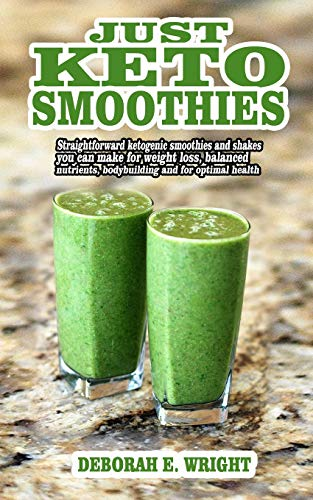 Just keto smoothies: Straightforward ketogenic smoothies and shakes you can make for weight loss, balanced nutrients, bodybuilding and for optimal health