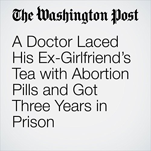A Doctor Laced His Ex-Girlfriend's Tea with Abortion Pills and Got Three Years in Prison copertina