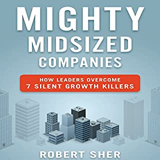 Mighty Midsized Companies     How Leaders Overcome 7 Silent Growth Killers              By:                                                                                                                                 Robert Sher                               Narrated by:                                                                                                                                 Walter Dixon                      Length: 5 hrs and 28 mins     19 ratings     Overall 4.6