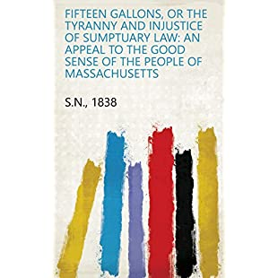 Fifteen gallons, or the tyranny and injustice of sumptuary law An appeal to the good sense of the people of Massachusetts