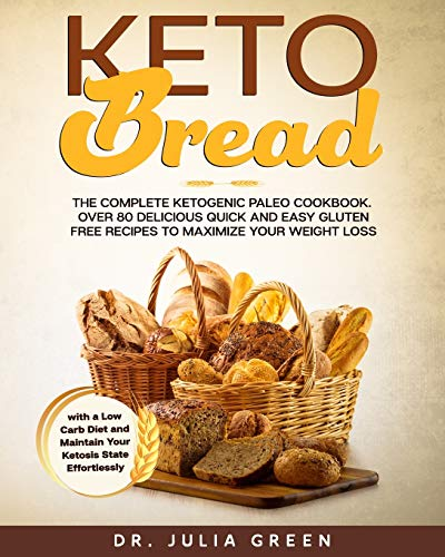 Keto Bread: The Complete Ketogenic Paleo Cookbook. Over 80 Delicious Quick and Easy Gluten Free Recipes to Maximize Your Weight Loss with a Low Carb Diet and Maintain Your Ketosis State Effortlessly