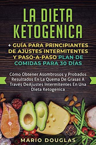 La dieta Ketogenica + Guía Para Principiantes de Ajustes intermitentes y Paso-a-Paso Plan de Comidas Para 30 Días: Como Obtener Asombrosos y Probados ... Ajustes Intermitentes En Una Dieta Ketogenica
