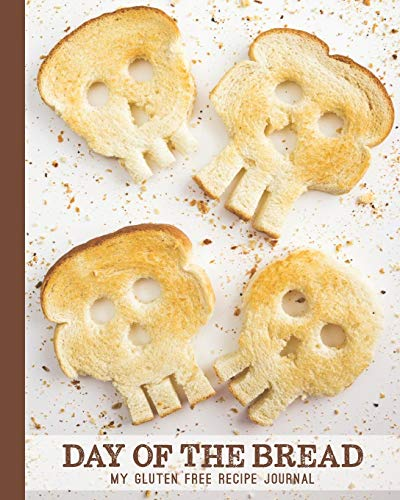 Day Of The Bread; My Gluten Free Recipe Journal: A Blank Book With Room For More than 100 Recipes With Fun Cover Photo