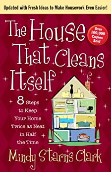 The House That Cleans Itself: 8 Steps to Keep Your Home Twice as Neat in Half the Time by [Mindy Starns Clark]