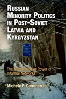Russian Minority Politics in Post-Soviet Latvia and Kyrgyzstan: The Transformative Power of Informal Networks (National and Ethnic Conflict in the 21st Century) by Michele E. Commercio(2010-03-25)