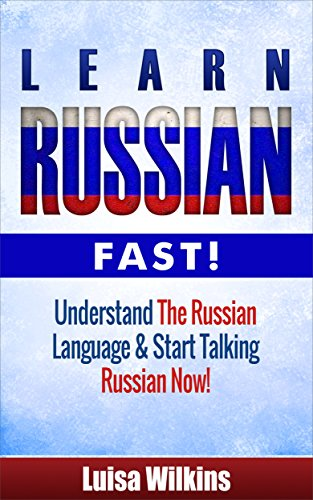 Russian: Learn Russian Fast! Understand The Russian Language And Start Talking Russian Now! (Russian Travel, Russian Language, Language Instruction, Asia)