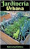 Jardinería urbana: Una guía completa para cultivar plantas en un apartamento, en una azotea, y ganarse la vida con la agricultura en la ciudad