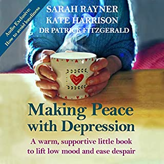 Making Peace with Depression     A Warm, Supportive Little Book to Lift Low Mood and Reduce Despair              By:                                                                                                                                 Sarah Rayner,                                                                                        Kate Harrison,                                                                                        Dr. Patrick Fitzgerald                               Narrated by:                                                                                                                                 Sarah Rayner,                                                                                        Kate Harrison,                                                                                        Tom Beecar                      Length: 4 hrs and 4 mins     5 ratings     Overall 4.8