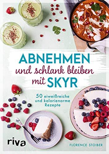 Abnehmen und schlank bleiben mit Skyr: 50 eiweißreiche und kalorienarme Rezepte